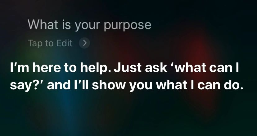 Siri question. What is your purpose? Answer. I'm here to help.